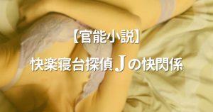 【官能小説】快楽寝台探偵Jの快閃係